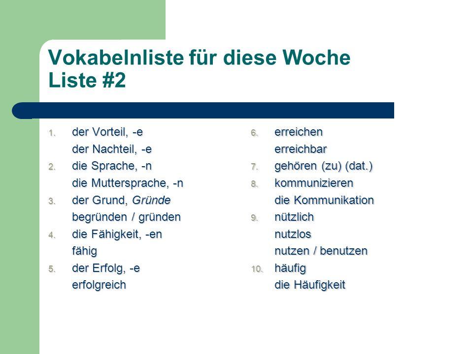Vokabelnliste für diese Woche Liste #2 1. der Vorteil, -e der Nachteil, -e 2. die Sprache, -n die Muttersprache, -n 3. der Grund, Gründe begründen / g