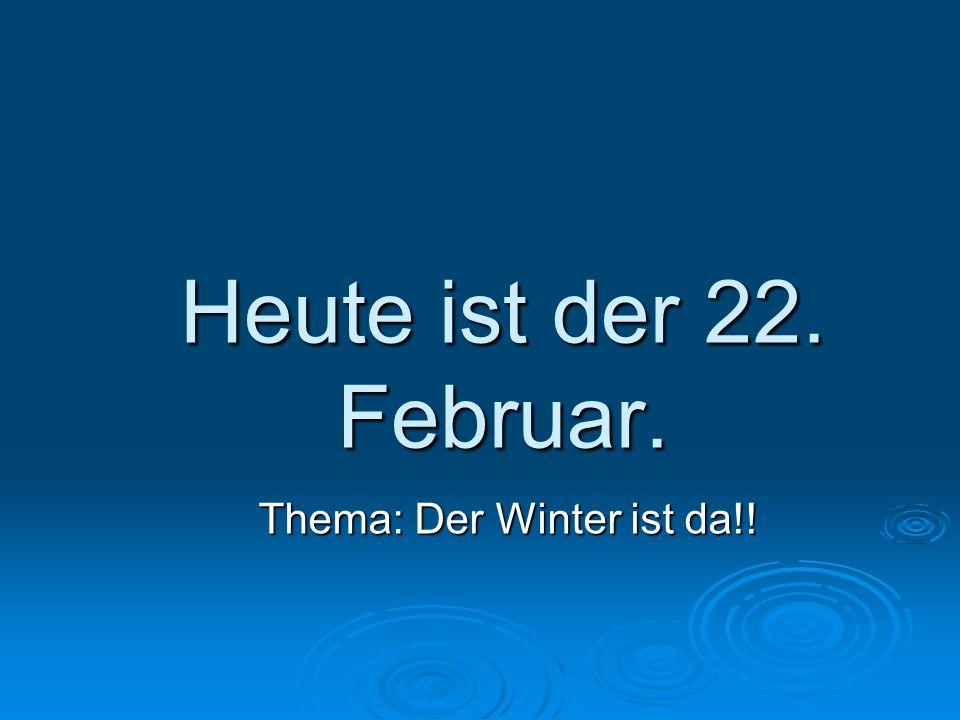 Heute ist der 22. Februar. Thema: Der Winter ist da!!