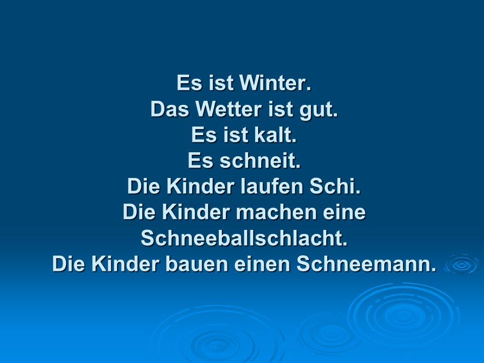 Es ist Winter. Das Wetter ist gut. Es ist kalt. Es schneit. Die Kinder laufen Schi. Die Kinder machen eine Schneeballschlacht. Die Kinder bauen einen