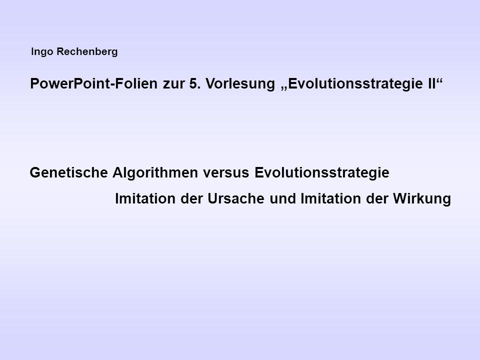 """Ingo Rechenberg PowerPoint-Folien zur 5. Vorlesung """"Evolutionsstrategie II"""" Genetische Algorithmen versus Evolutionsstrategie Imitation der Ursache un"""