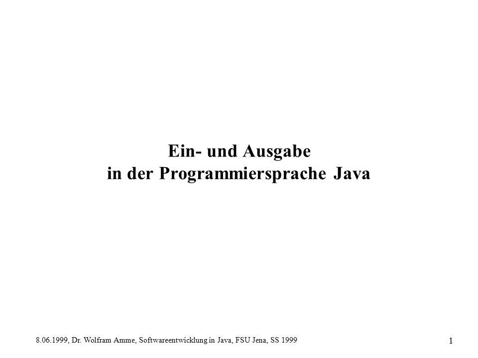8.06.1999, Dr. Wolfram Amme, Softwareentwicklung in Java, FSU Jena, SS 1999 1 Ein- und Ausgabe in der Programmiersprache Java