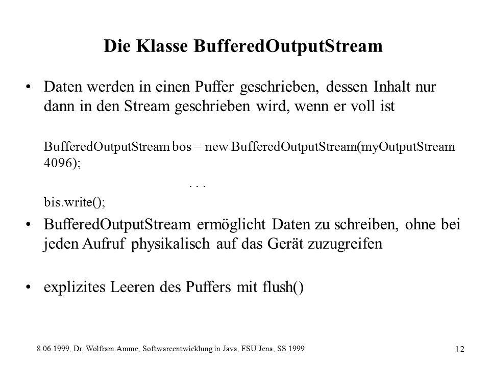 8.06.1999, Dr. Wolfram Amme, Softwareentwicklung in Java, FSU Jena, SS 1999 12 Die Klasse BufferedOutputStream Daten werden in einen Puffer geschriebe