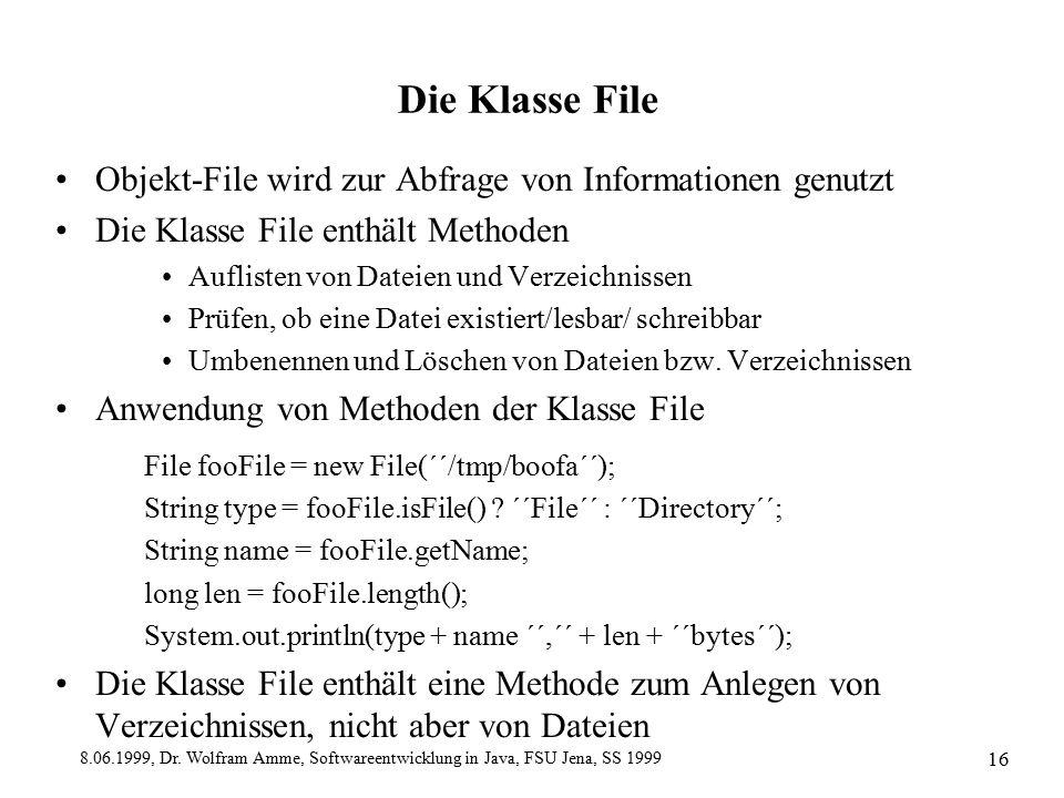 8.06.1999, Dr. Wolfram Amme, Softwareentwicklung in Java, FSU Jena, SS 1999 16 Die Klasse File Objekt-File wird zur Abfrage von Informationen genutzt