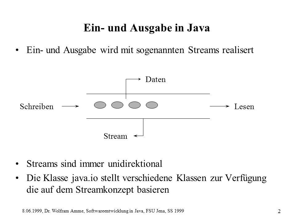 8.06.1999, Dr. Wolfram Amme, Softwareentwicklung in Java, FSU Jena, SS 1999 2 Ein- und Ausgabe in Java Ein- und Ausgabe wird mit sogenannten Streams r