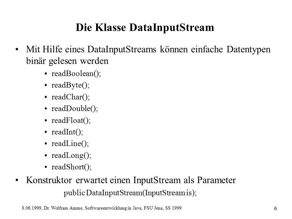 8.06.1999, Dr. Wolfram Amme, Softwareentwicklung in Java, FSU Jena, SS 1999 6 Die Klasse DataInputStream Mit Hilfe eines DataInputStreams können einfa