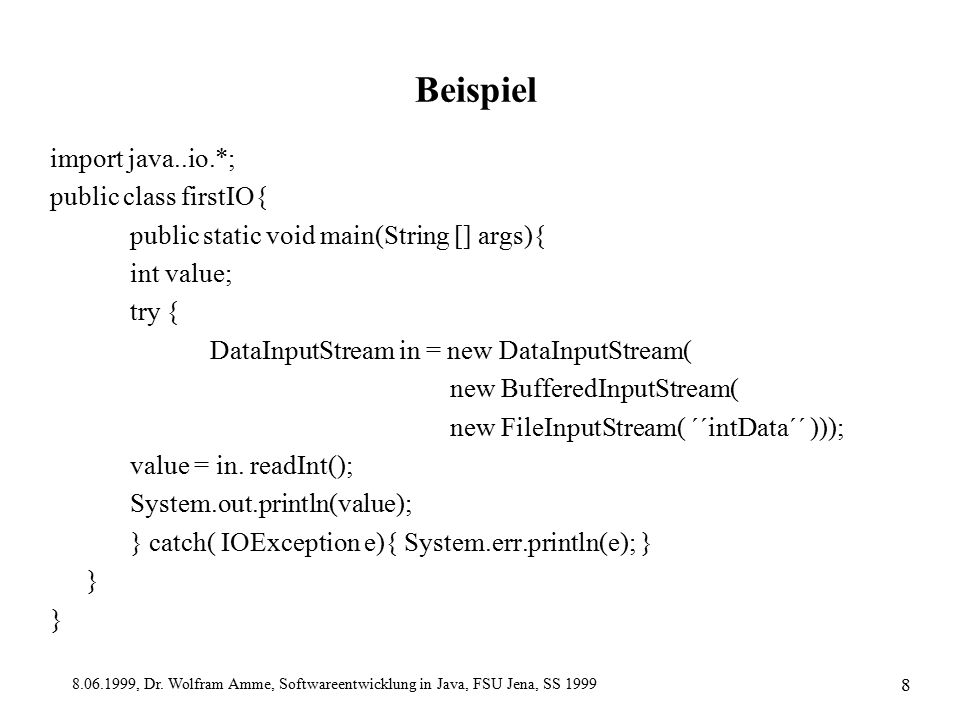8.06.1999, Dr. Wolfram Amme, Softwareentwicklung in Java, FSU Jena, SS 1999 8 Beispiel import java..io.*; public class firstIO{ public static void mai