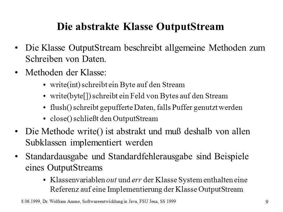 8.06.1999, Dr. Wolfram Amme, Softwareentwicklung in Java, FSU Jena, SS 1999 9 Die abstrakte Klasse OutputStream Die Klasse OutputStream beschreibt all