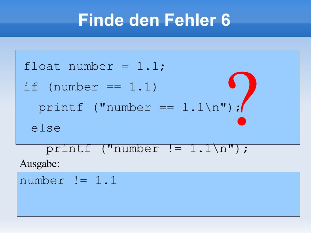 Finde den Fehler 6 float number = 1.1; if (number == 1.1) printf ( number == 1.1\n ); else printf ( number != 1.1\n ); float number = 1.1; if (number == 1.1) printf ( number == 1.1\n ); else printf ( number != 1.1\n ); .