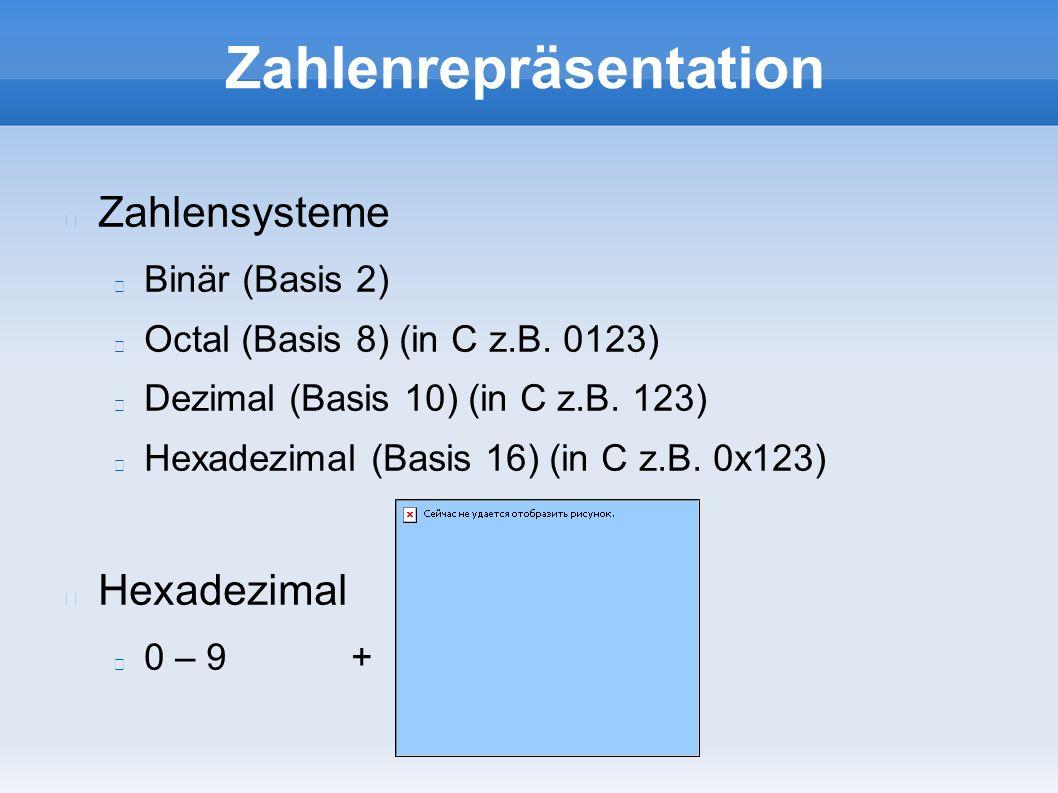 Zahlenrepräsentation Zahlensysteme Binär (Basis 2) Octal (Basis 8) (in C z.B. 0123) Dezimal (Basis 10) (in C z.B. 123) Hexadezimal (Basis 16) (in C z.