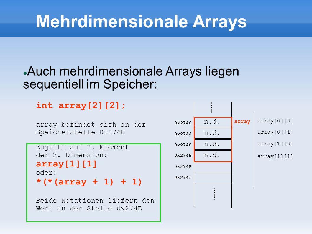 Mehrdimensionale Arrays Auch mehrdimensionale Arrays liegen sequentiell im Speicher: n.d. 0x2740 0x2744 0x2748 0x274B 0x274F 0x2743 int array[2][2]; a