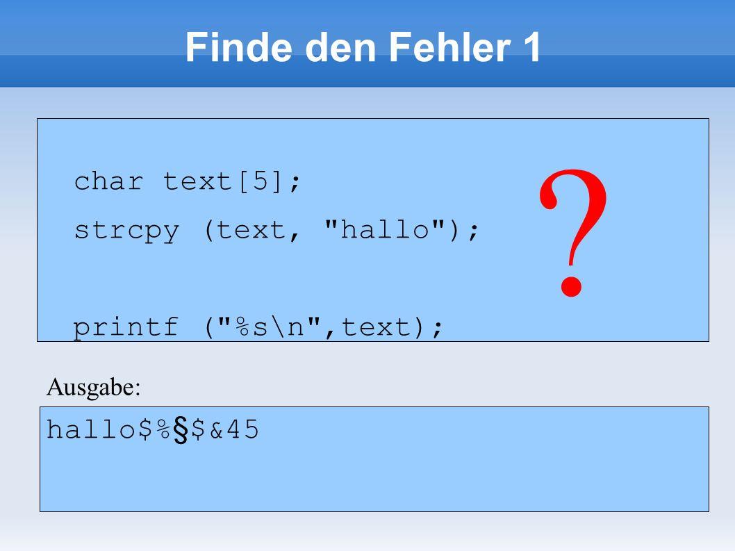 Finde den Fehler 1 char text[5]; strcpy (text, hallo ); printf ( %s\n ,text); char text[5]; strcpy (text, hallo ); printf ( %s\n ,text); .