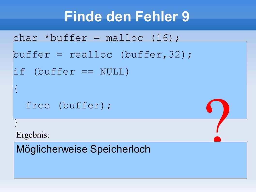 Finde den Fehler 9 char *buffer = malloc (16); buffer = realloc (buffer,32); if (buffer == NULL) { free (buffer); } char *buffer = malloc (16); buffer