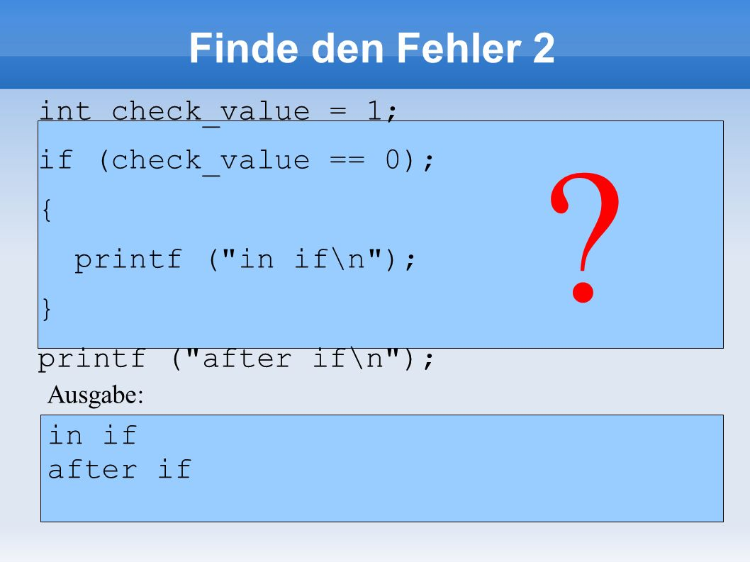 int check_value = 1; if (check_value == 0); { printf ( in if\n ); } printf ( after if\n ); int check_value = 1; if (check_value == 0); { printf ( in if\n ); } printf ( after if\n ); .