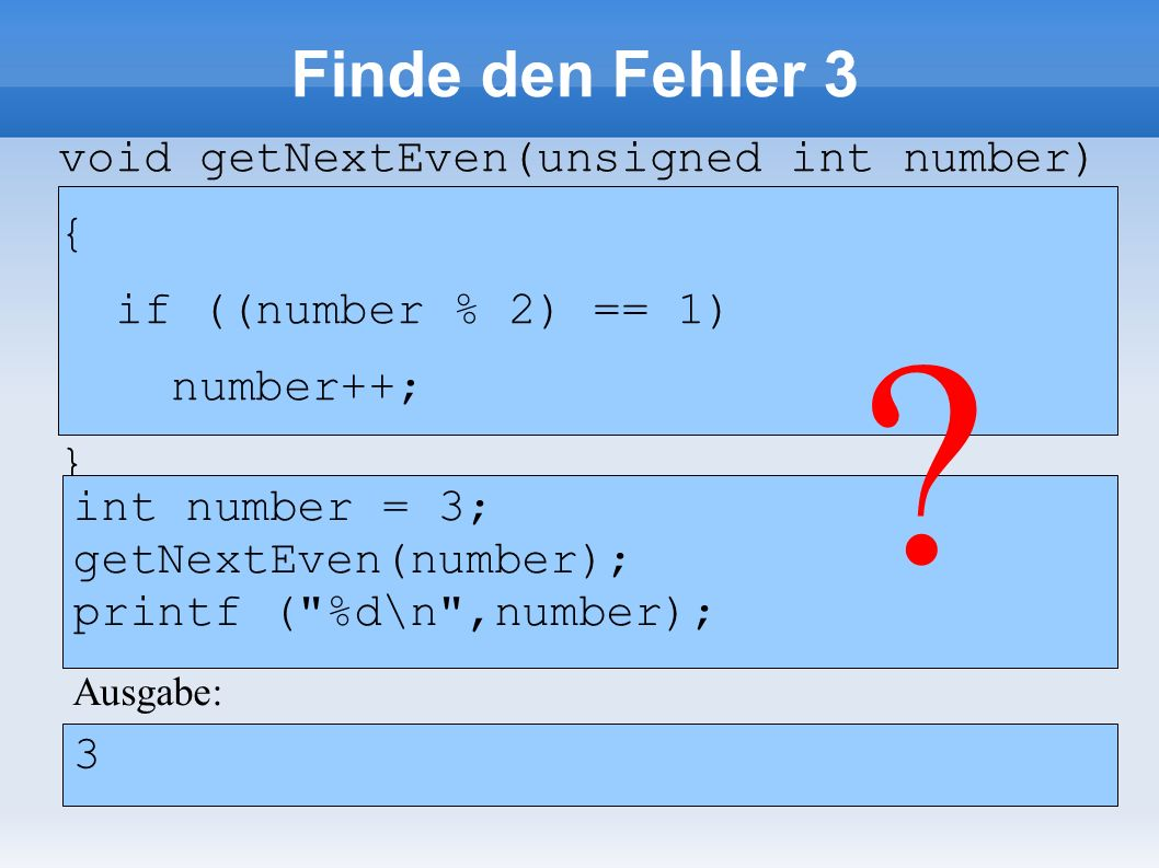 void getNextEven(unsigned int number) { if ((number % 2) == 1) number++; } void getNextEven(unsigned int number) { if ((number % 2) == 1) number++; } Ausgabe: 3 Finde den Fehler 3 unsigned int number = 3; getNextEven(number); printf ( %d\n ,number); ?