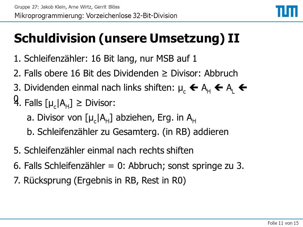 Gruppe 27: Jakob Klein, Arne Wirtz, Gerrit Blöss Mikroprogrammierung: Vorzeichenlose 32-Bit-Division Folie 11 von 15 Schuldivision (unsere Umsetzung) II 2.