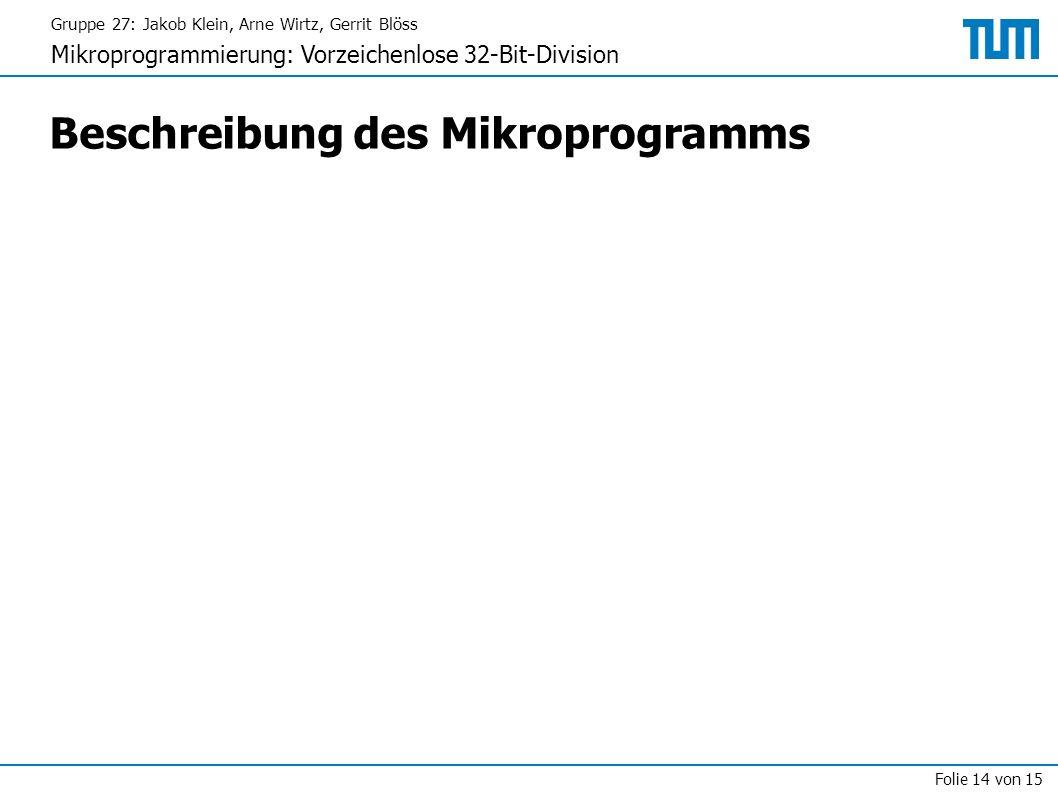 Gruppe 27: Jakob Klein, Arne Wirtz, Gerrit Blöss Mikroprogrammierung: Vorzeichenlose 32-Bit-Division Folie 14 von 15 Beschreibung des Mikroprogramms