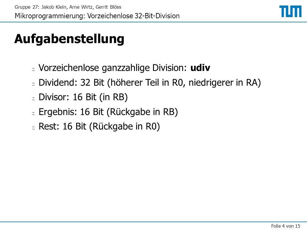Gruppe 27: Jakob Klein, Arne Wirtz, Gerrit Blöss Mikroprogrammierung: Vorzeichenlose 32-Bit-Division Folie 4 von 15 Aufgabenstellung Vorzeichenlose ganzzahlige Division: udiv Dividend: 32 Bit (höherer Teil in R0, niedrigerer in RA) Divisor: 16 Bit (in RB) Ergebnis: 16 Bit (Rückgabe in RB) Rest: 16 Bit (Rückgabe in R0)