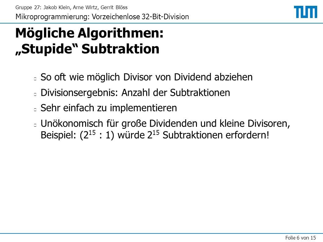 """Gruppe 27: Jakob Klein, Arne Wirtz, Gerrit Blöss Mikroprogrammierung: Vorzeichenlose 32-Bit-Division Folie 6 von 15 Mögliche Algorithmen: """"Stupide Subtraktion So oft wie möglich Divisor von Dividend abziehen Divisionsergebnis: Anzahl der Subtraktionen Sehr einfach zu implementieren Unökonomisch für große Dividenden und kleine Divisoren, Beispiel: (2 15 : 1) würde 2 15 Subtraktionen erfordern!"""