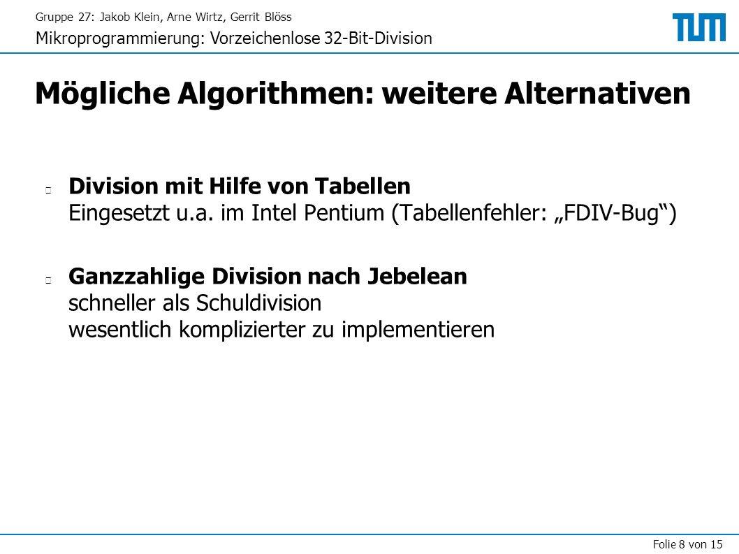 Gruppe 27: Jakob Klein, Arne Wirtz, Gerrit Blöss Mikroprogrammierung: Vorzeichenlose 32-Bit-Division Folie 8 von 15 Mögliche Algorithmen: weitere Alternativen Division mit Hilfe von Tabellen Eingesetzt u.a.