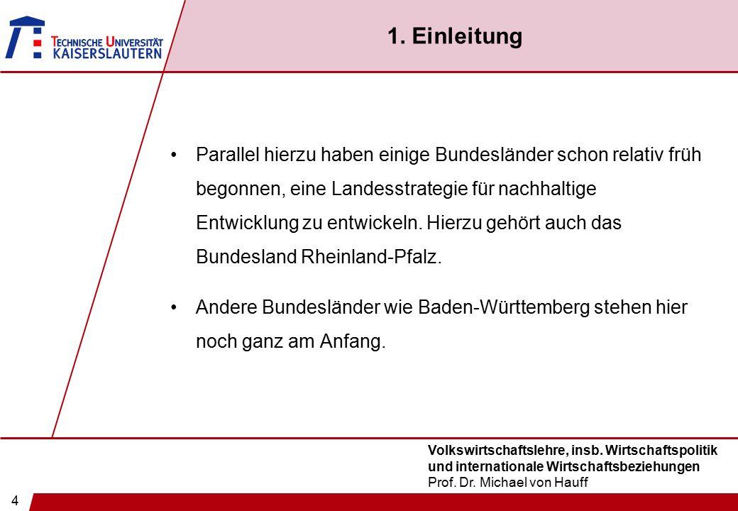 4 Volkswirtschaftslehre, insb. Wirtschaftspolitik und internationale Wirtschaftsbeziehungen Prof. Dr. Michael von Hauff 1. Einleitung Parallel hierzu