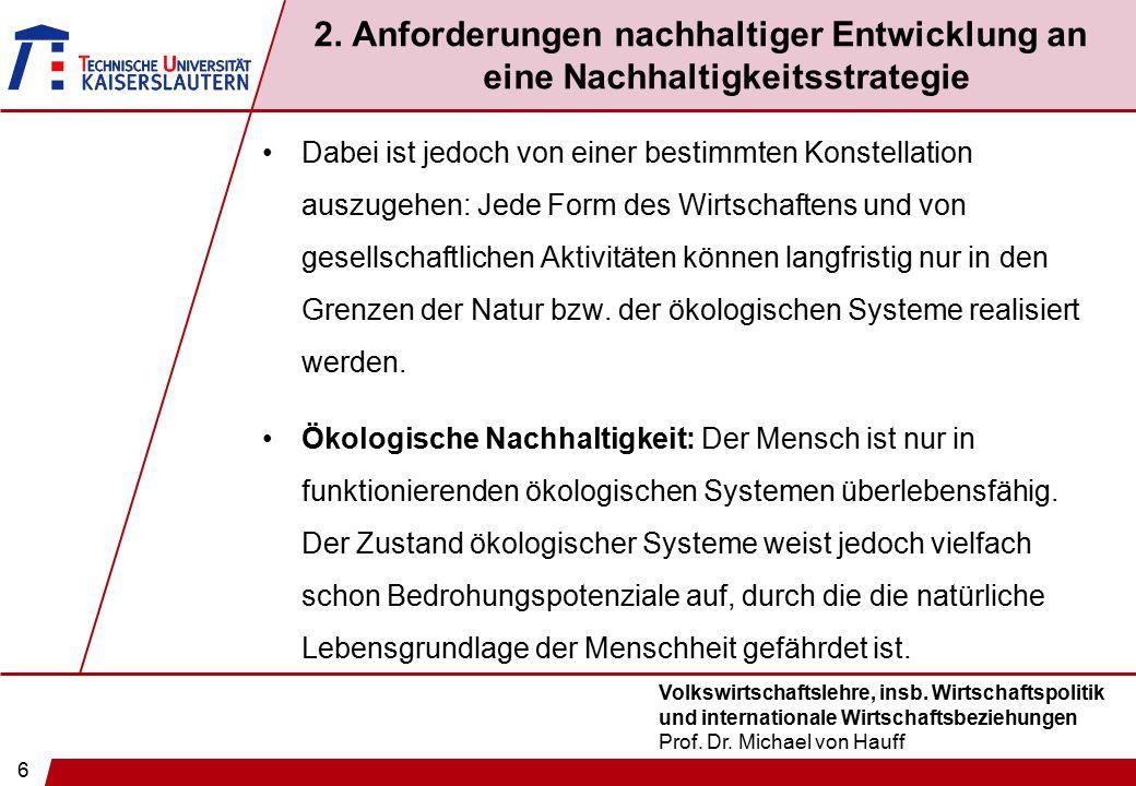 6 Volkswirtschaftslehre, insb. Wirtschaftspolitik und internationale Wirtschaftsbeziehungen Prof. Dr. Michael von Hauff 2. Anforderungen nachhaltiger