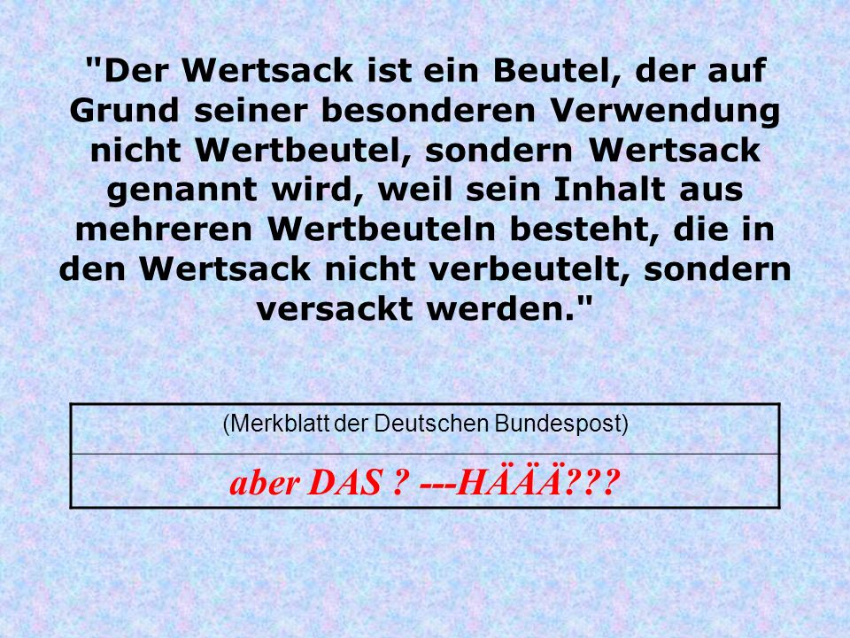 Der Wertsack ist ein Beutel, der auf Grund seiner besonderen Verwendung nicht Wertbeutel, sondern Wertsack genannt wird, weil sein Inhalt aus mehreren Wertbeuteln besteht, die in den Wertsack nicht verbeutelt, sondern versackt werden. (Merkblatt der Deutschen Bundespost) aber DAS .