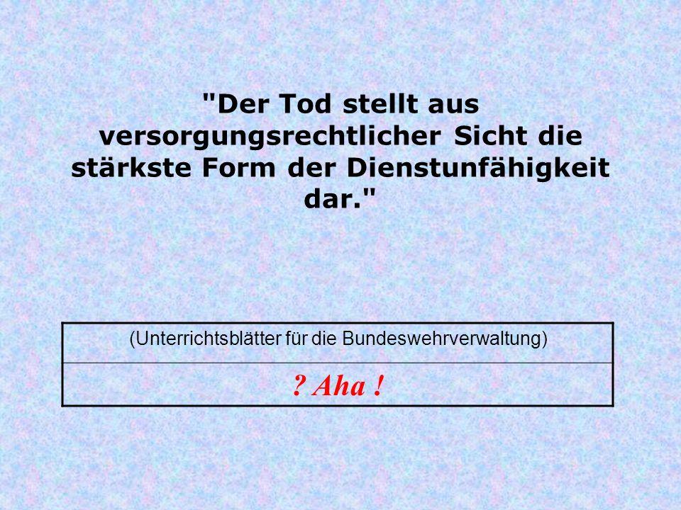 Der Tod stellt aus versorgungsrechtlicher Sicht die stärkste Form der Dienstunfähigkeit dar. (Unterrichtsblätter für die Bundeswehrverwaltung) .