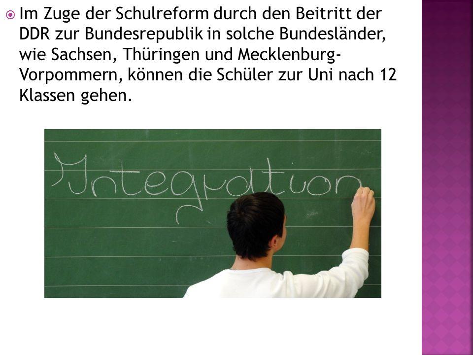  Im Zuge der Schulreform durch den Beitritt der DDR zur Bundesrepublik in solche Bundesländer, wie Sachsen, Thüringen und Mecklenburg- Vorpommern, können die Schüler zur Uni nach 12 Klassen gehen.