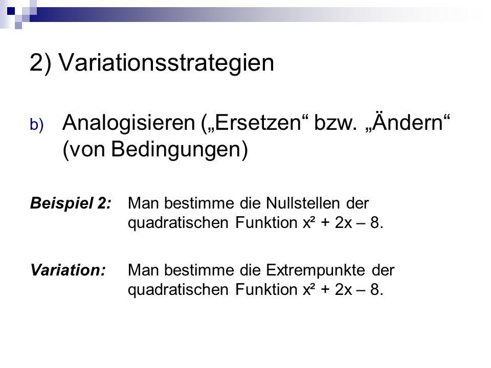 """2) Variationsstrategien b) Analogisieren (""""Ersetzen"""" bzw. """"Ändern"""" (von Bedingungen) Beispiel 2: Man bestimme die Nullstellen der quadratischen Funkti"""