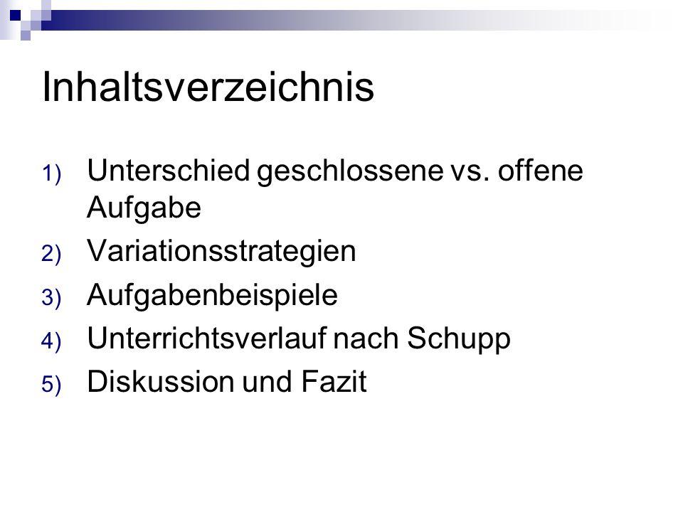 Inhaltsverzeichnis 1) Unterschied geschlossene vs. offene Aufgabe 2) Variationsstrategien 3) Aufgabenbeispiele 4) Unterrichtsverlauf nach Schupp 5) Di