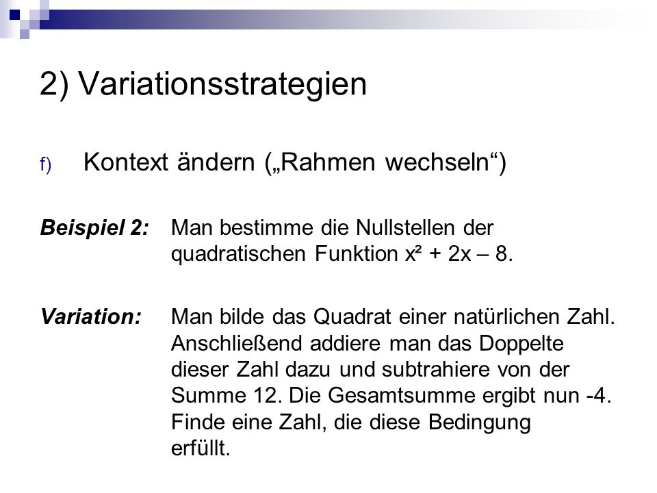 """2) Variationsstrategien f) Kontext ändern (""""Rahmen wechseln"""") Beispiel 2: Man bestimme die Nullstellen der quadratischen Funktion x² + 2x – 8. Variati"""