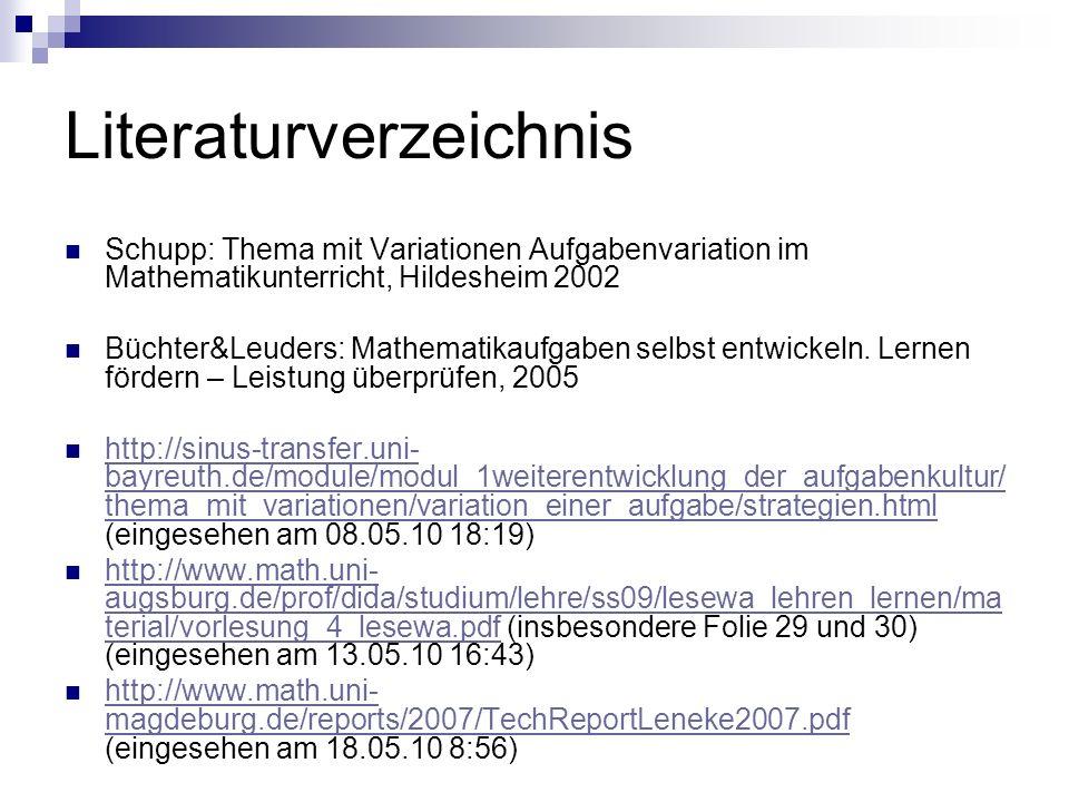 Literaturverzeichnis Schupp: Thema mit Variationen Aufgabenvariation im Mathematikunterricht, Hildesheim 2002 Büchter&Leuders: Mathematikaufgaben selbst entwickeln.