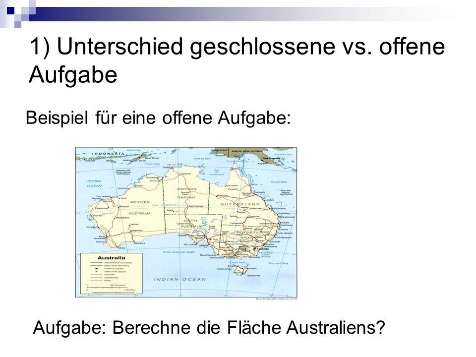 1) Unterschied geschlossene vs. offene Aufgabe Aufgabe: Berechne die Fläche Australiens? Beispiel für eine offene Aufgabe: