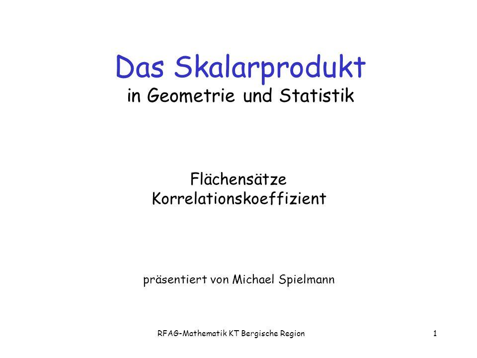 RFAG-Mathematik KT Bergische Region1 Flächensätze Korrelationskoeffizient präsentiert von Michael Spielmann Das Skalarprodukt in Geometrie und Statistik