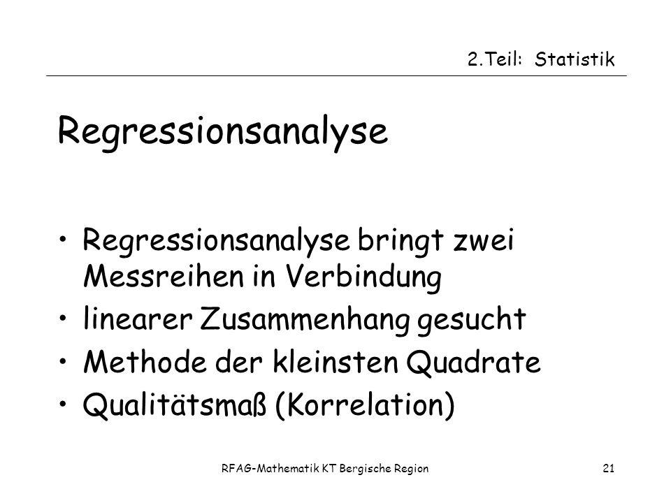 RFAG-Mathematik KT Bergische Region21 Regressionsanalyse Regressionsanalyse bringt zwei Messreihen in Verbindung linearer Zusammenhang gesucht Methode der kleinsten Quadrate Qualitätsmaß (Korrelation) 2.Teil:Statistik