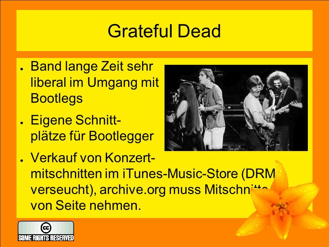 Grateful Dead ● Band lange Zeit sehr liberal im Umgang mit Bootlegs ● Eigene Schnitt- plätze für Bootlegger ● Verkauf von Konzert- mitschnitten im iTunes-Music-Store (DRM- verseucht), archive.org muss Mitschnitte von Seite nehmen.