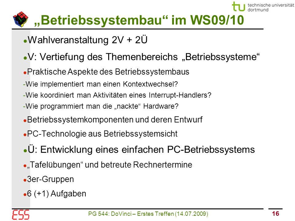 """PG 544: DoVinci – Erstes Treffen (14.07.2009) 16 """"Betriebssystembau im WS09/10 ● Wahlveranstaltung 2V + 2Ü ● V: Vertiefung des Themenbereichs """"Betriebssysteme ● Praktische Aspekte des Betriebssystembaus - Wie implementiert man einen Kontextwechsel."""