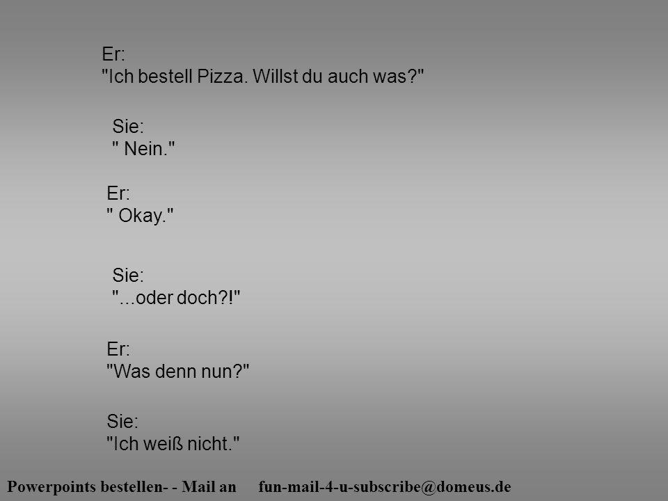 Powerpoints bestellen- - Mail an fun-mail-4-u-subscribe@domeus.de Sie: Nein. Sie: ...oder doch?! Er: Ich bestell Pizza.