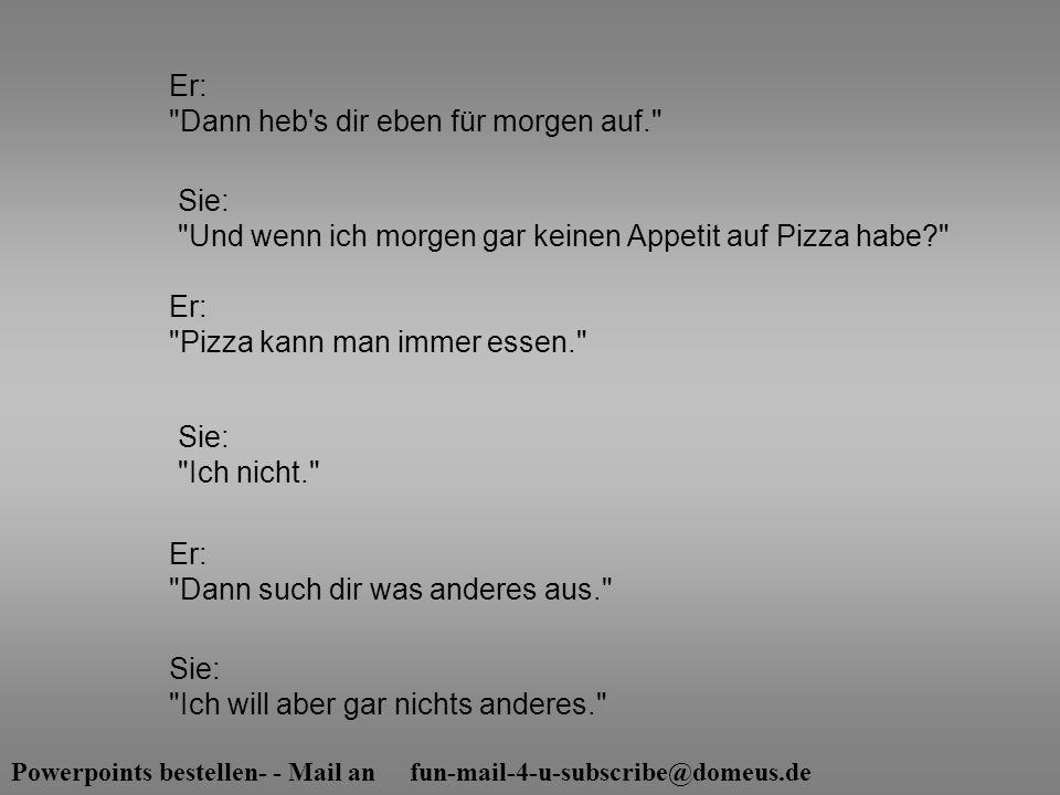 Powerpoints bestellen- - Mail an fun-mail-4-u-subscribe@domeus.de Sie: Und wenn ich morgen gar keinen Appetit auf Pizza habe? Sie: Ich nicht. Er: Dann heb s dir eben für morgen auf. Er: Pizza kann man immer essen. Er: Dann such dir was anderes aus. Sie: Ich will aber gar nichts anderes.