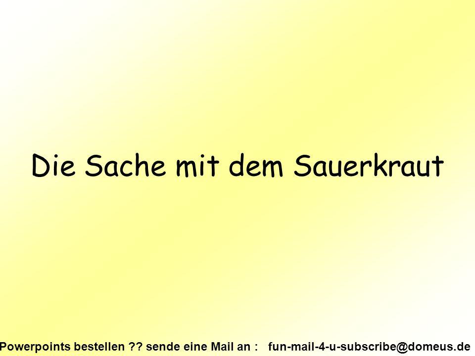 Powerpoints bestellen ?? sende eine Mail an : fun-mail-4-u-subscribe@domeus.de Die Sache mit dem Sauerkraut