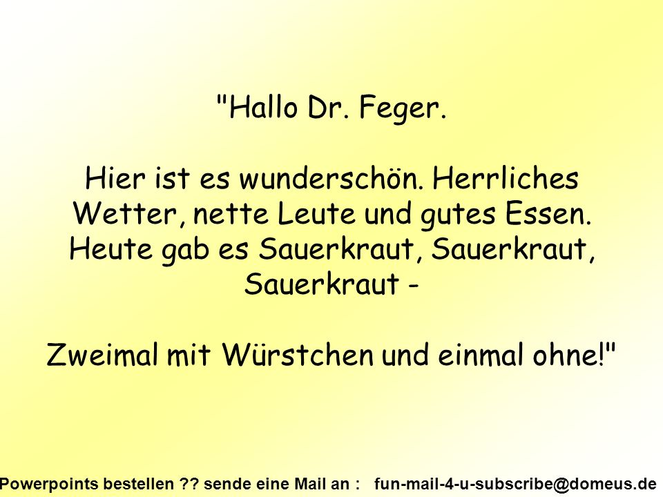 Powerpoints bestellen . sende eine Mail an : fun-mail-4-u-subscribe@domeus.de Hallo Dr.