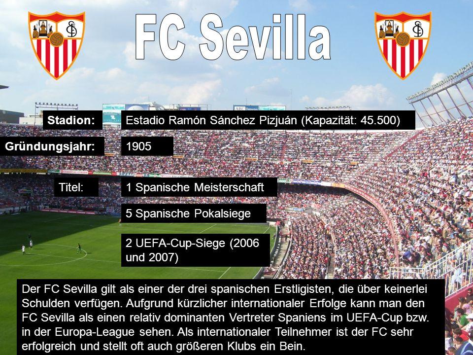 Stadion: Gründungsjahr: Titel: Estadio Ramón Sánchez Pizjuán (Kapazität: 45.500) 1905 1 Spanische Meisterschaft 5 Spanische Pokalsiege 2 UEFA-Cup-Siege (2006 und 2007) Der FC Sevilla gilt als einer der drei spanischen Erstligisten, die über keinerlei Schulden verfügen.