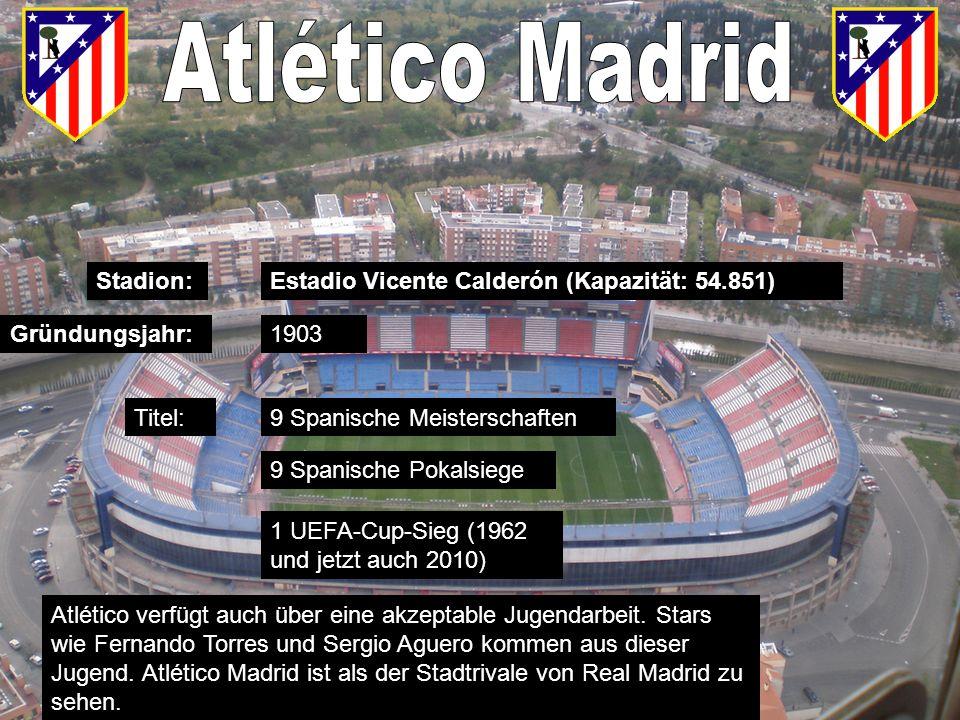 Estadio Vicente Calderón (Kapazität: 54.851)Stadion: Gründungsjahr: Titel: 1903 9 Spanische Meisterschaften 9 Spanische Pokalsiege 1 UEFA-Cup-Sieg (1962 und jetzt auch 2010) Atlético verfügt auch über eine akzeptable Jugendarbeit.