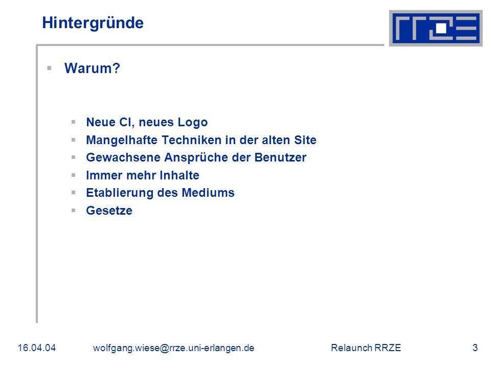 Relaunch RRZE16.04.04wolfgang.wiese@rrze.uni-erlangen.de3 Hintergründe  Warum?  Neue CI, neues Logo  Mangelhafte Techniken in der alten Site  Gewa