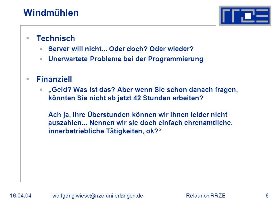 Relaunch RRZE16.04.04wolfgang.wiese@rrze.uni-erlangen.de6 Windmühlen  Technisch  Server will nicht... Oder doch? Oder wieder?  Unerwartete Probleme