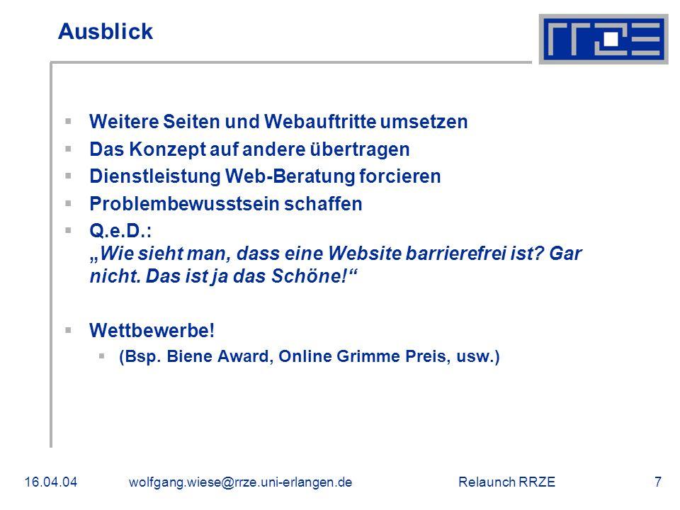 """Relaunch RRZE16.04.04wolfgang.wiese@rrze.uni-erlangen.de7 Ausblick  Weitere Seiten und Webauftritte umsetzen  Das Konzept auf andere übertragen  Dienstleistung Web-Beratung forcieren  Problembewusstsein schaffen  Q.e.D.: """"Wie sieht man, dass eine Website barrierefrei ist."""