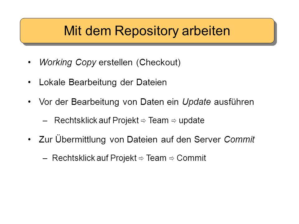 Mit dem Repository arbeiten Working Copy erstellen (Checkout) Lokale Bearbeitung der Dateien Vor der Bearbeitung von Daten ein Update ausführen – Rechtsklick auf Projekt  Team  update Zur Übermittlung von Dateien auf den Server Commit –Rechtsklick auf Projekt  Team  Commit