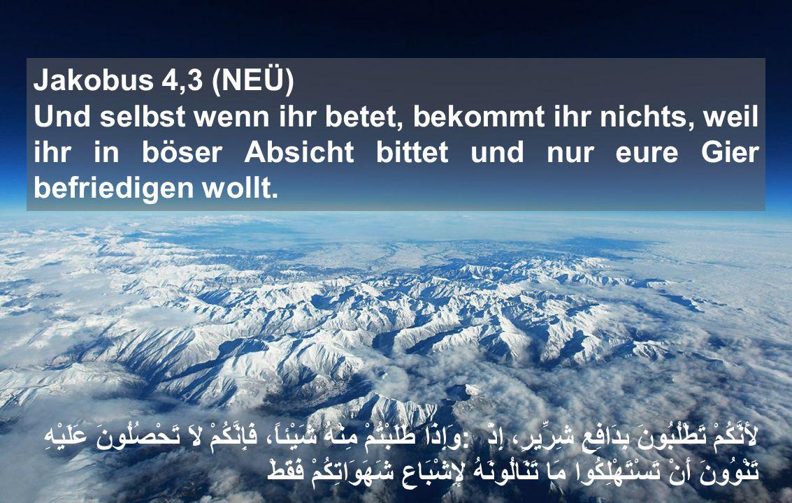 Jakobus 4,3 (NEÜ) Und selbst wenn ihr betet, bekommt ihr nichts, weil ihr in böser Absicht bittet und nur eure Gier befriedigen wollt.
