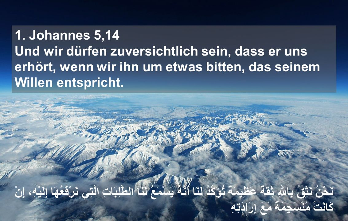 1. Johannes 5,14 Und wir dürfen zuversichtlich sein, dass er uns erhört, wenn wir ihn um etwas bitten, das seinem Willen entspricht. نَحْنُ نَثِقُ بِا