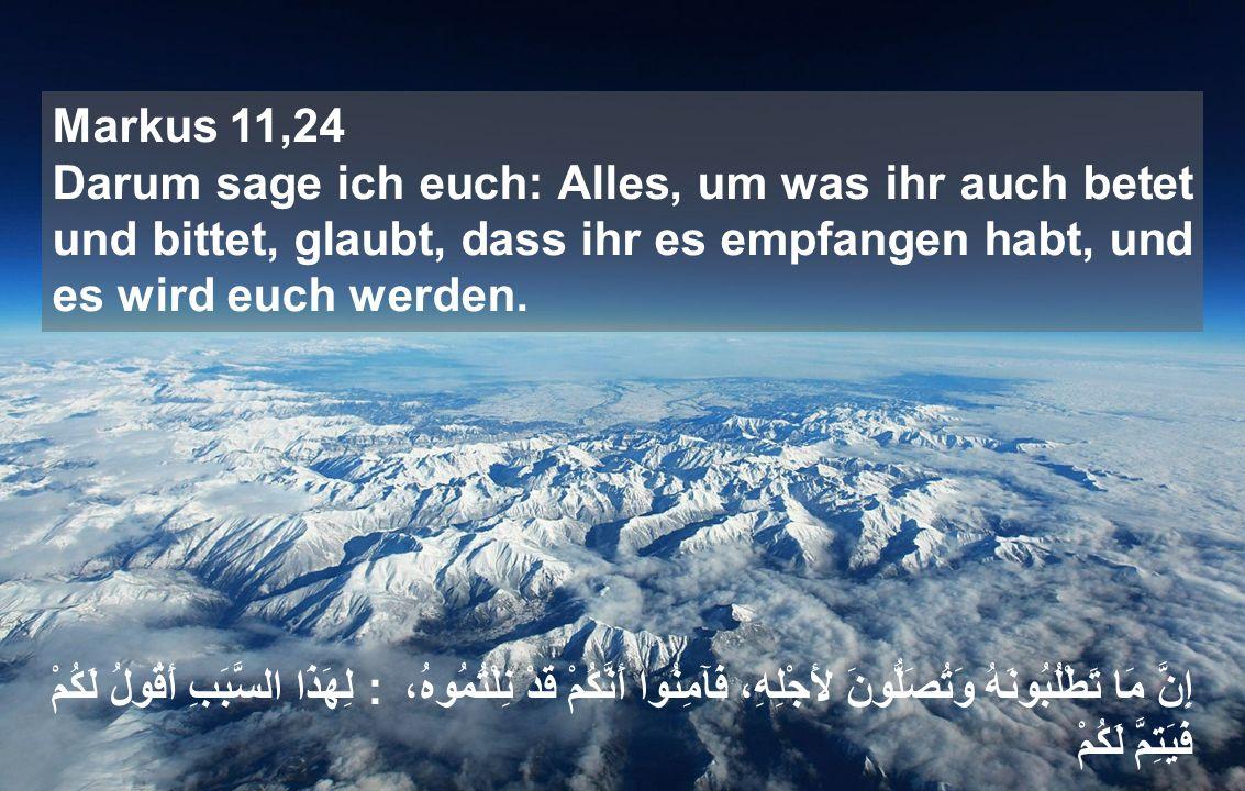 Markus 11,24 Darum sage ich euch: Alles, um was ihr auch betet und bittet, glaubt, dass ihr es empfangen habt, und es wird euch werden.